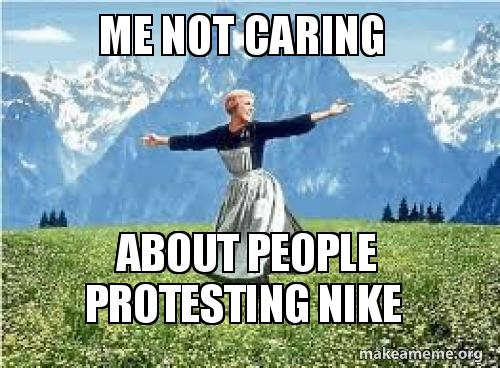 Me Not Caring About People Protesting Nike Make A Meme