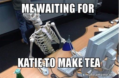 me waiting for 5g2yrw me waiting for katie to make tea make a meme