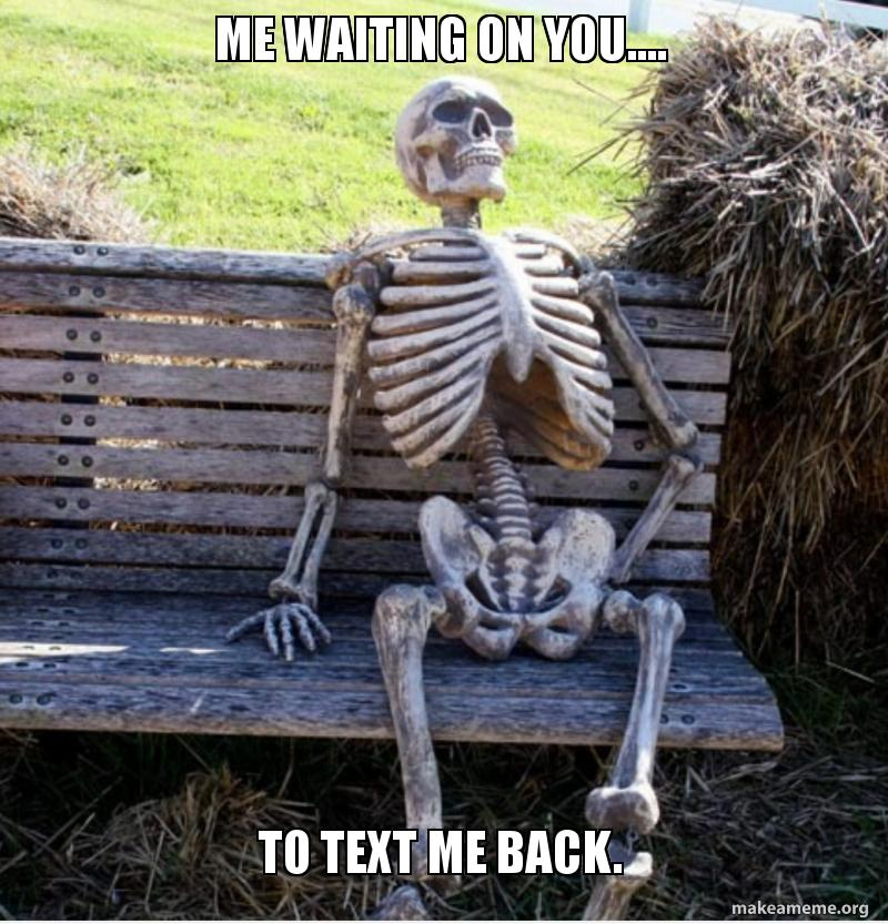 Me waiting on you     To text me back  | Make a Meme