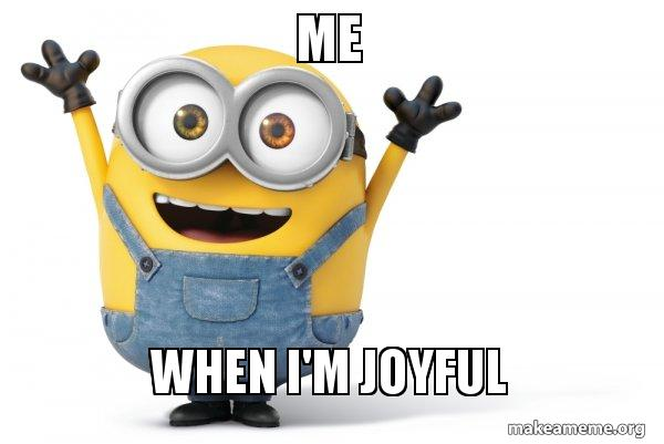 Me When Im Joyful Happy Minion Make A Meme