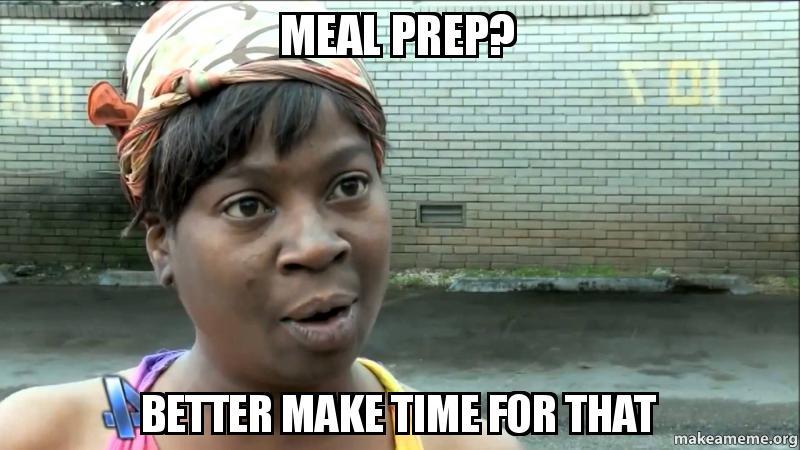 Meal Prep? Better make time for that   Make a Meme