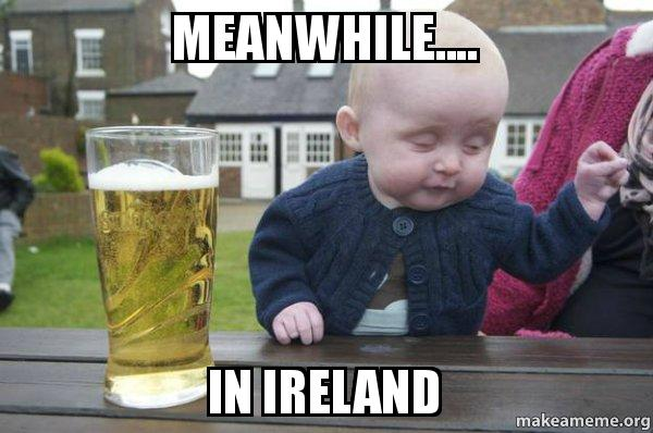 Meanwhile In Ireland Drunk Baby Make A Meme