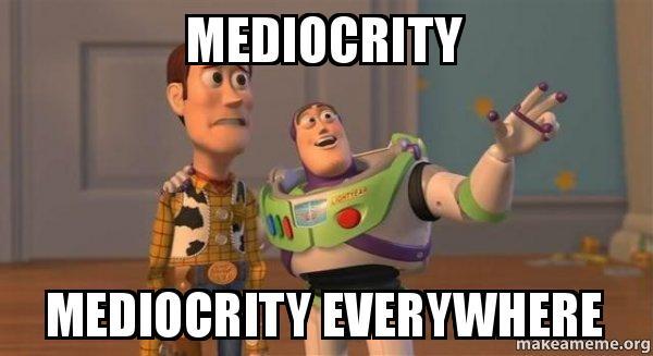 https://media.makeameme.org/created/mediocrity-mediocrity-everywhere.jpg