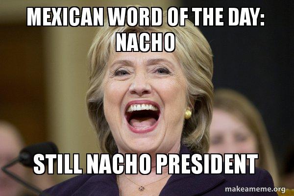 mexican word of the day nacho still nacho president hillary