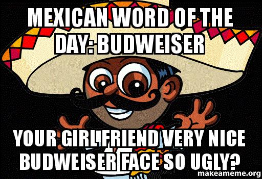 mexican word of the day budweiser your girl friend very nice