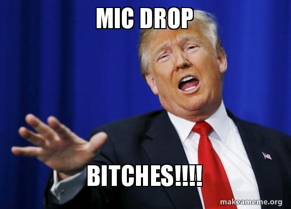 mic drop bitches mic drop bitches!!!! make a meme
