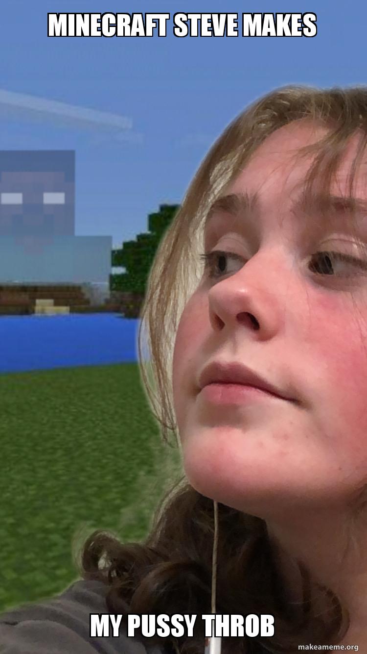 Minecraft Steve Makes My Pussy Throb Make A Meme