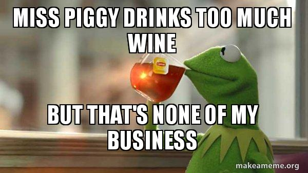 Miss Piggy Drinks Too Much Wine But Thats None Of My Business