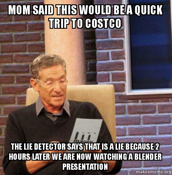 Mom said this would be a quick trip to Costco The lie detector says that is  a lie because 2 hours later we are now watching a blender presentation -  Maury Povich