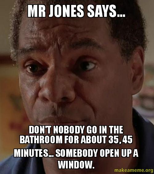 Mr jones says don t nobody go in the bathroom for about