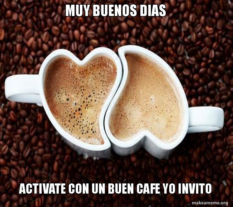 Muy Buenos Dias Activate Con Un Buen Cafe Yo Invito Make A Meme