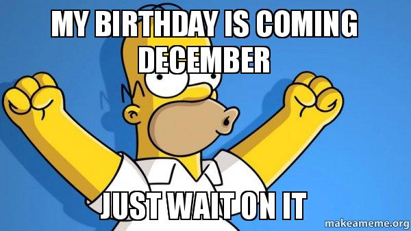 my birthday is coming december just wait on it - Happy ...