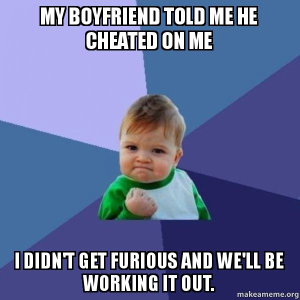 My boyfriend told me he cheated on me I didn't get furious and we'll