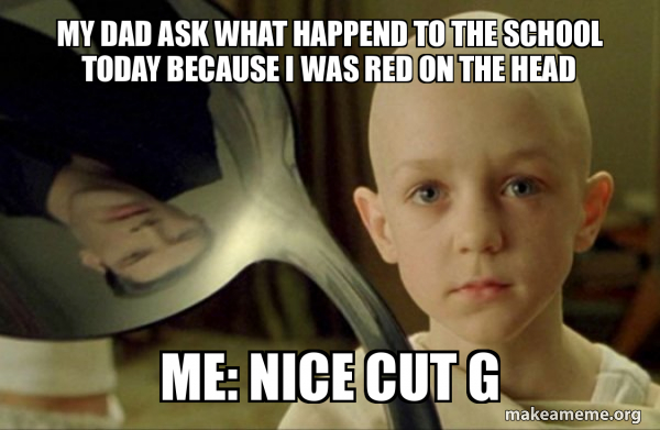 My Dad Ask What Happend To The School Today Because I Was Red On The Head Me Nice Cut G There Is No Spoon Make A Meme