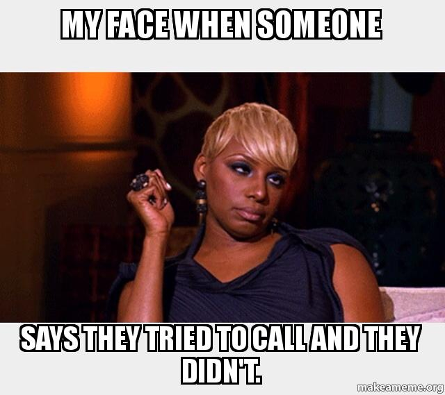 My face when someone says they tried to call and they didn ...