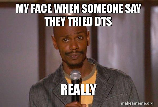 My Face When Someone Say They Tried Dts Really Dave Chapelle
