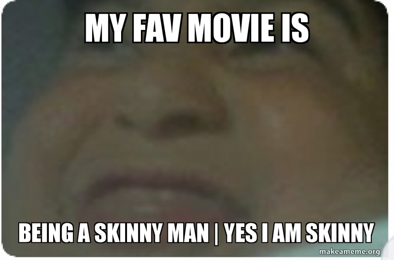 MY FAV MOVIE IS BEING A SKINNY MAN | YES I AM SKINNY - fat