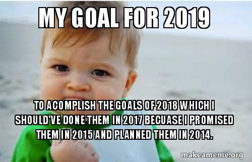 Funny Memes 2018: My Goal For 2019 To Acomplish The Goals Of 2018 Which I