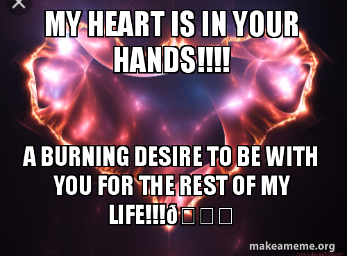 my heart is fwp6x5 my heart is in your hands!!!! a burning desire to be with you for