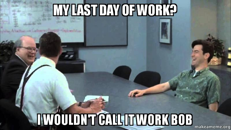 my last day s1wqzq my last day of work? i wouldn't call it work bob make a meme