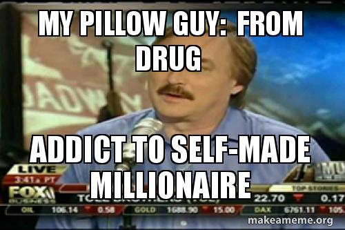 My Pillow Guy From Drug Addict To Self Made Millionaire Make A Meme