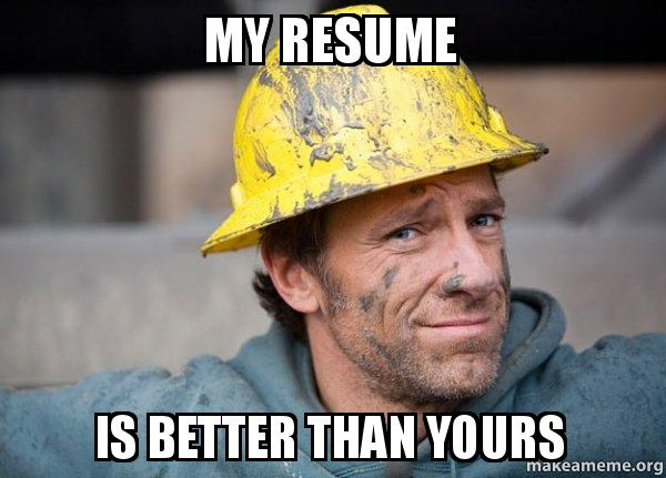 My Resume Is Better Than Yours A Dirty Job Make A Meme