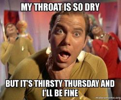 My throat is so dry But it's Thirsty Thursday and I'll be ...