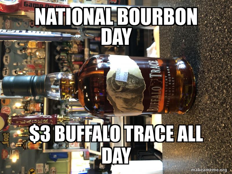 National bourbon day $3 BUffalo trace all day | Make a Meme