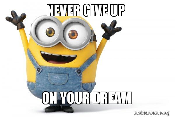 never give up sbdl6l never give up on your dream happy minion make a meme