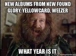 New albums from new found glory, yellowcard, weezer What year is it