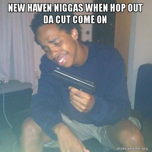 New Haven niggas when Hop Out Da Cut come on | Make a Meme