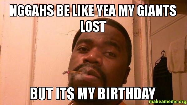 nggahs be like yea my giants lost but its my birthday ...