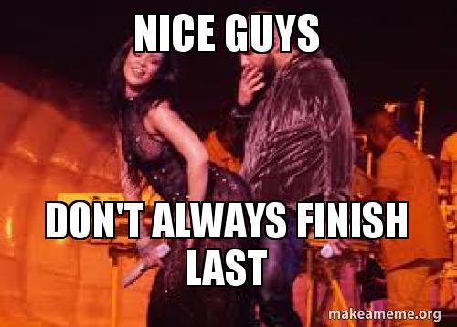 Nice Guys Don T Always Finish Last Make A Meme