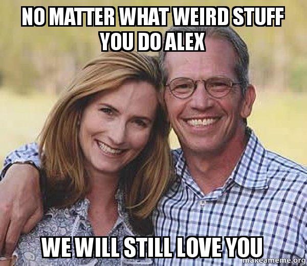 No Matter What Weird Stuff You Do Alex We Will Still Love You Good