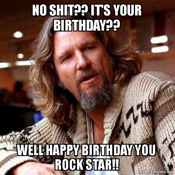 no shit its no shit?? it's your birthday?? well happy birthday you rock star