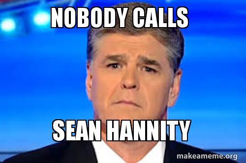 nobody calls nobody calls sean hannity make a meme