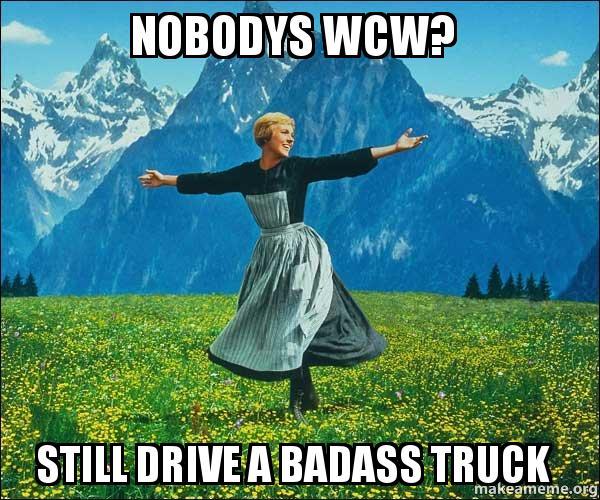 Nobodys Wcw Still Drive A Badass Truck Sound Of Music Make A Meme