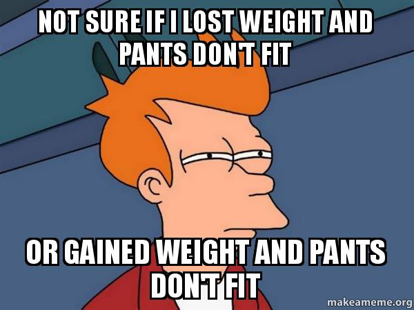 Not sure if I lost weight and pants don't fit or gained ...