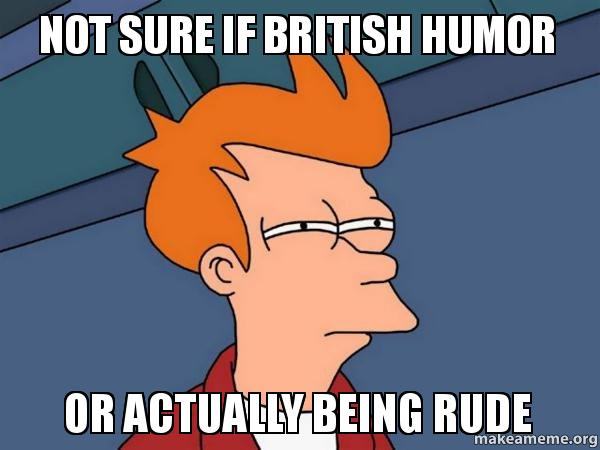 not sure if jgdrmy not sure if british humor or actually being rude make a meme