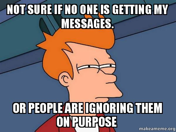 not sure if no one is getting my messages  or people are
