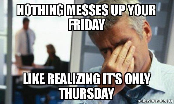 Pin Thursday Almost Friday Meme on Pinterest Its Only Thursday Meme