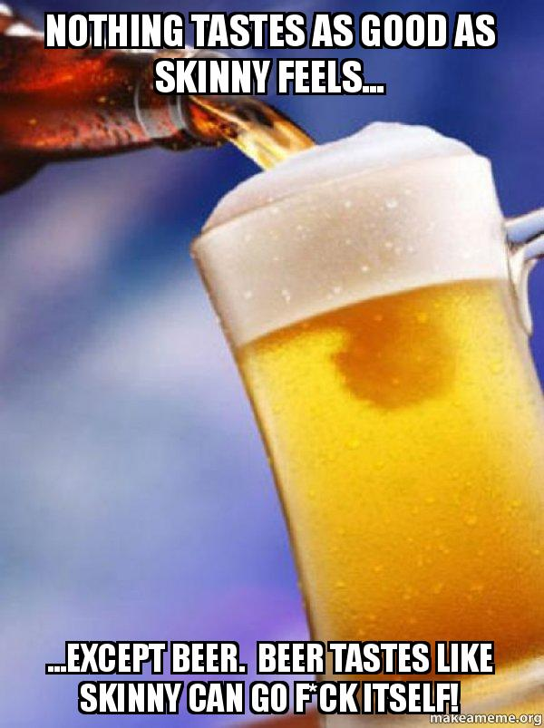 nothing tastes as bmjeqe nothing tastes as good as skinny feels except beer beer