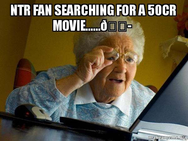 Ntr fan searching for a 50cr movie      😭 - Internet