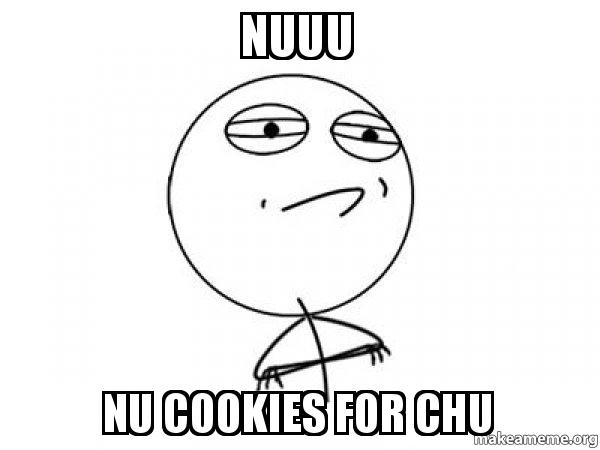 nuuu nu cookies for chu challenge acccepted make a meme