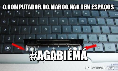 O COMPUTADOR DO MARCO NAO TEM ESPAÇOS #agabiémá | Make a Meme