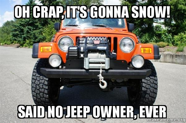 oh crap its ortn9b oh crap, it's gonna snow! said no jeep owner, ever make a meme