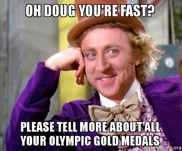 oh doug youre oh doug you're fast? please tell more about all your olympic gold
