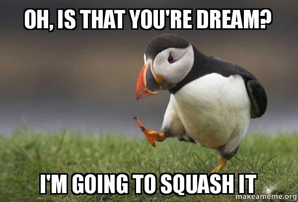 oh, is that you're dream? i'm going to squash it - Dream Squash