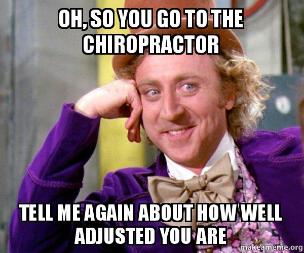 oh so you go to the chiropractor tell me again about how well