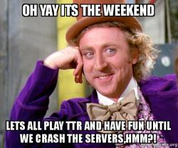 Oh Yay Its The Weekend Lets All Play Ttr And Have Fun Until We Crash The Servers Hmm Willy Wonka Sarcasm Meme Make A Meme Meme filled in by meh sarcastickirby ~! make a meme org